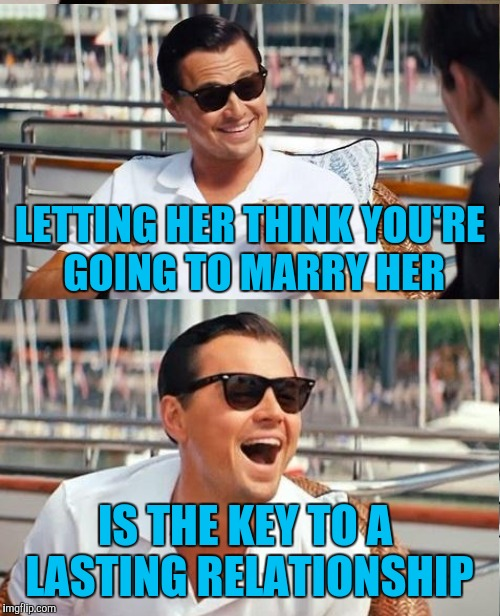LETTING HER THINK YOU'RE GOING TO MARRY HER IS THE KEY TO A LASTING RELATIONSHIP | made w/ Imgflip meme maker