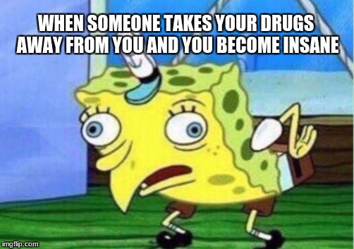 Mocking Spongebob Meme | WHEN SOMEONE TAKES YOUR DRUGS AWAY FROM YOU AND YOU BECOME INSANE | image tagged in memes,mocking spongebob | made w/ Imgflip meme maker