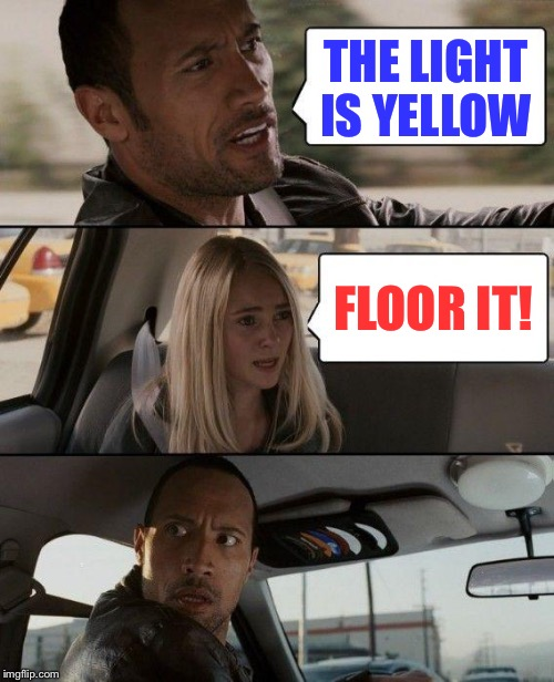 The Rock Driving Meme | THE LIGHT IS YELLOW FLOOR IT! | image tagged in memes,the rock driving | made w/ Imgflip meme maker