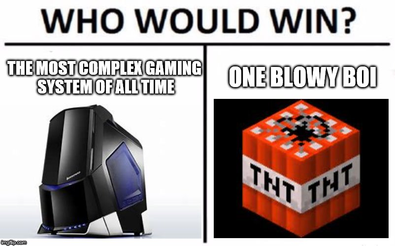 www tnt vs aw | THE MOST COMPLEX GAMING SYSTEM OF ALL TIME ONE BLOWY BOI | image tagged in who would win | made w/ Imgflip meme maker