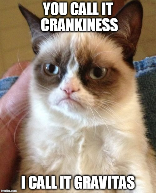 Grumpy Cat Meme | YOU CALL IT CRANKINESS I CALL IT GRAVITAS | image tagged in memes,grumpy cat | made w/ Imgflip meme maker
