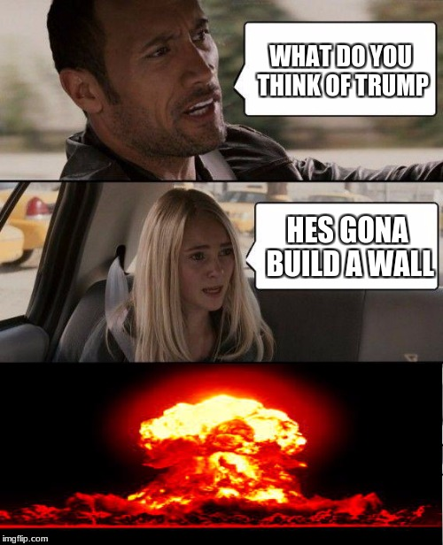 The Rock Driving Meme | WHAT DO YOU THINK OF TRUMP HES GONA BUILD A WALL | image tagged in memes,the rock driving | made w/ Imgflip meme maker