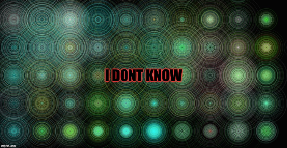 I DONT KNOW | made w/ Imgflip meme maker