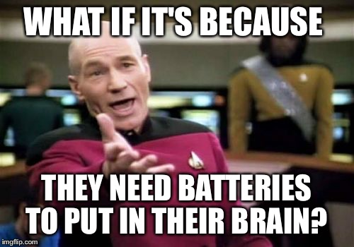 Picard Wtf Meme | WHAT IF IT'S BECAUSE THEY NEED BATTERIES TO PUT IN THEIR BRAIN? | image tagged in memes,picard wtf | made w/ Imgflip meme maker
