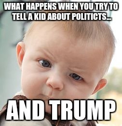 Skeptical Baby Meme | WHAT HAPPENS WHEN YOU TRY TO TELL A KID ABOUT POLITICTS... AND TRUMP | image tagged in memes,skeptical baby | made w/ Imgflip meme maker