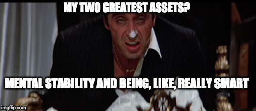 MY Assets  | MY TWO GREATEST ASSETS? MENTAL STABILITY AND BEING, LIKE, REALLY SMART | image tagged in tony montana,donald trump,donald trump approves,steve bannon | made w/ Imgflip meme maker