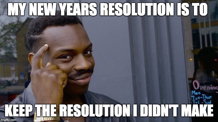 Roll Safe Think About It Meme | MY NEW YEARS RESOLUTION IS TO KEEP THE RESOLUTION I DIDN'T MAKE | image tagged in memes,roll safe think about it | made w/ Imgflip meme maker
