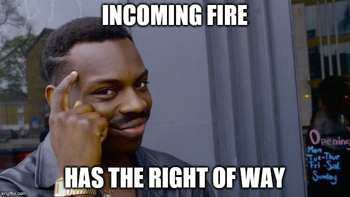 Roll Safe Think About It Meme | INCOMING FIRE HAS THE RIGHT OF WAY | image tagged in memes,roll safe think about it | made w/ Imgflip meme maker