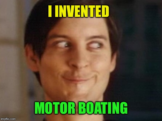 I INVENTED MOTOR BOATING | made w/ Imgflip meme maker