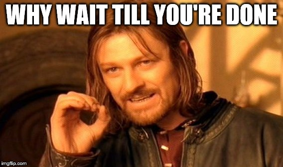 One Does Not Simply Meme | WHY WAIT TILL YOU'RE DONE | image tagged in memes,one does not simply | made w/ Imgflip meme maker