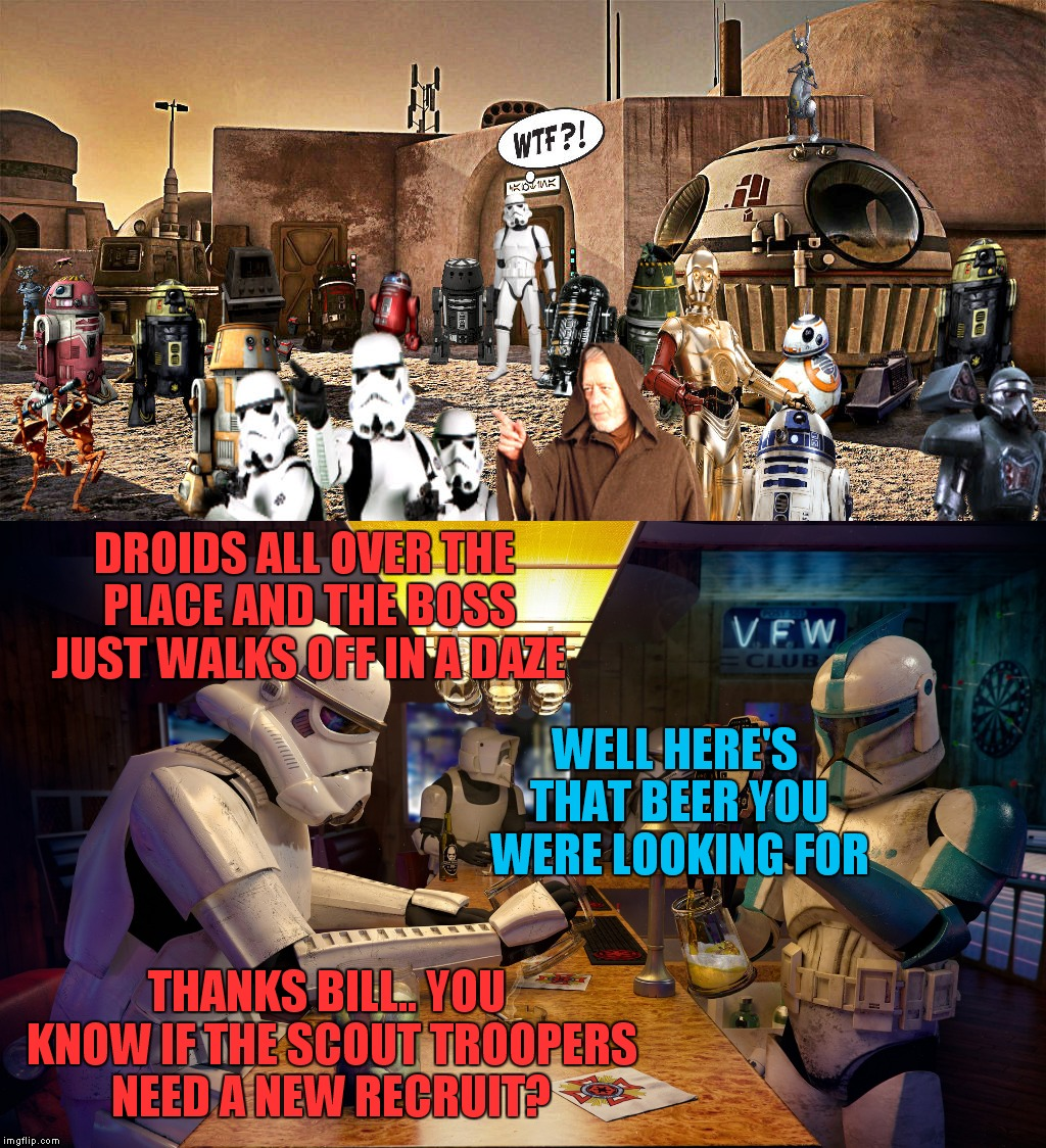 Geek Week a jbmemegeek/kenj production... | DROIDS ALL OVER THE PLACE AND THE BOSS JUST WALKS OFF IN A DAZE THANKS BILL.. YOU KNOW IF THE SCOUT TROOPERS NEED A NEW RECRUIT? WELL HERE'S | image tagged in jbmemegeek,kenj,geek week,star wars,these arent the droids you were looking for | made w/ Imgflip meme maker