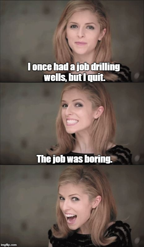 Deep Thoughts, With Anna Kendrick | I once had a job drilling wells, but I quit. The job was boring. | image tagged in memes,bad pun anna kendrick,well | made w/ Imgflip meme maker