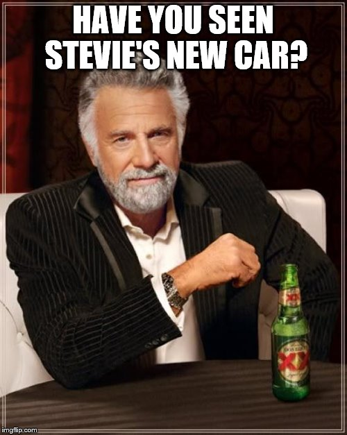 The Most Interesting Man In The World Meme | HAVE YOU SEEN STEVIE'S NEW CAR? | image tagged in memes,the most interesting man in the world | made w/ Imgflip meme maker