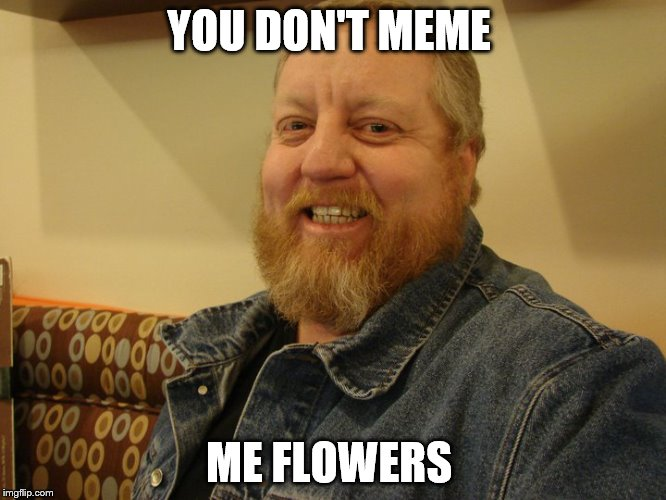 jay man | YOU DON'T MEME ME FLOWERS | image tagged in jay man | made w/ Imgflip meme maker