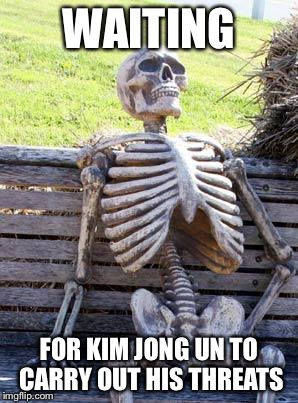 Waiting Skeleton Meme | WAITING FOR KIM JONG UN TO CARRY OUT HIS THREATS | image tagged in memes,waiting skeleton | made w/ Imgflip meme maker