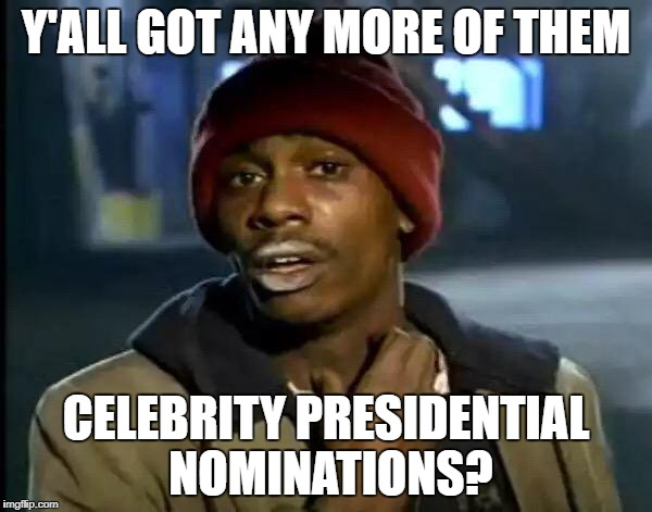 Celebrity presidents | Y'ALL GOT ANY MORE OF THEM CELEBRITY PRESIDENTIAL NOMINATIONS? | image tagged in memes,y'all got any more of that,oprah 2020,celebrity,president | made w/ Imgflip meme maker