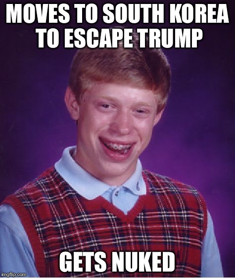 No matter what you think of trump, America is the best option | MOVES TO SOUTH KOREA TO ESCAPE TRUMP GETS NUKED | image tagged in memes,bad luck brian | made w/ Imgflip meme maker