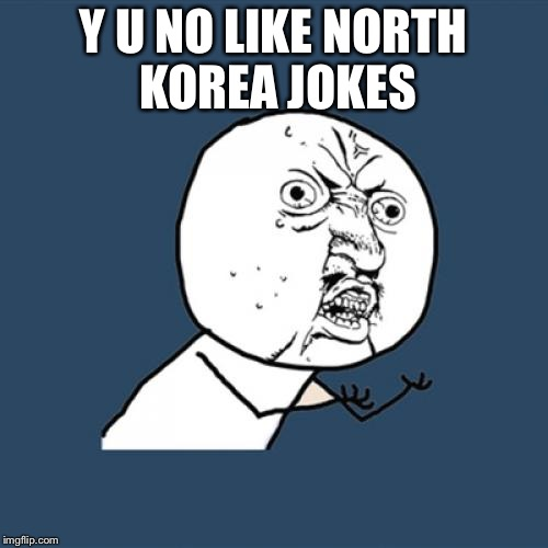 Y U No Meme | Y U NO LIKE NORTH KOREA JOKES | image tagged in memes,y u no | made w/ Imgflip meme maker