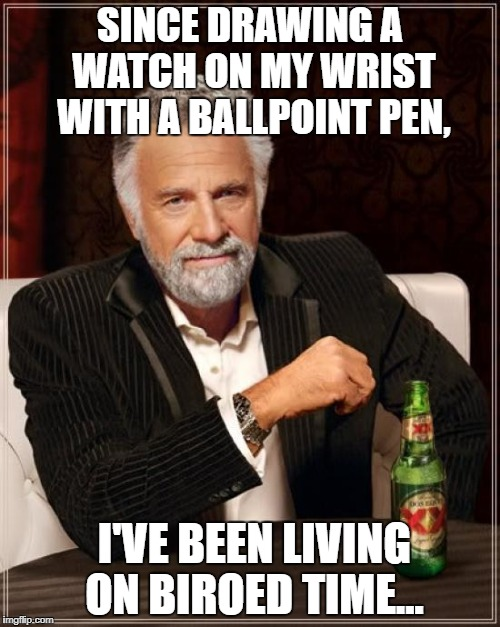 The Most Interesting Man In The World Meme | SINCE DRAWING A WATCH ON MY WRIST WITH A BALLPOINT PEN, I'VE BEEN LIVING ON BIROED TIME... | image tagged in memes,the most interesting man in the world | made w/ Imgflip meme maker