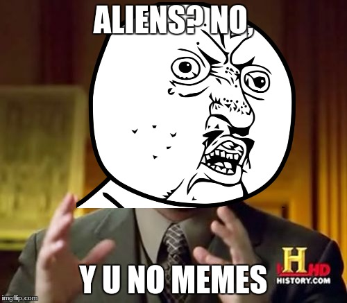 Y u no | ALIENS? NO, Y U NO MEMES | image tagged in y u no,ancient aliens | made w/ Imgflip meme maker