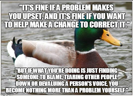 "Actual Advice Mallard | ""IT'S FINE IF A PROBLEM MAKES YOU UPSET, AND IT'S FINE IF YOU WANT TO HELP MAKE A CHANGE TO CORRECT IT."" ""BUT IF WHAT YOU'RE DOING IS JUST F 