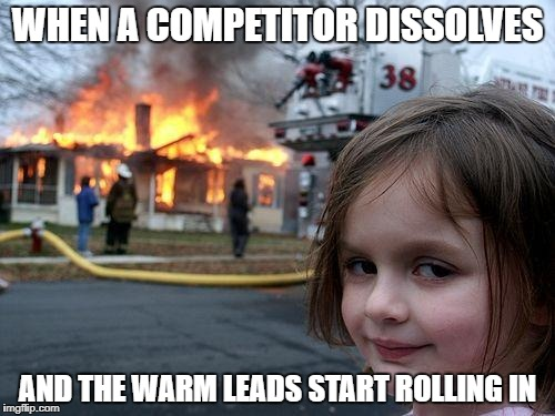 Disaster Girl Meme | WHEN A COMPETITOR DISSOLVES AND THE WARM LEADS START ROLLING IN | image tagged in memes,disaster girl | made w/ Imgflip meme maker