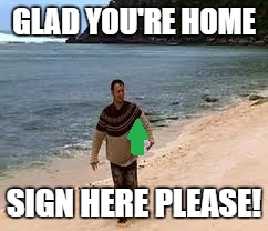 GLAD YOU'RE HOME SIGN HERE PLEASE! | made w/ Imgflip meme maker