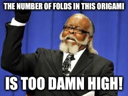 THE NUMBER OF FOLDS IN THIS ORIGAMI IS TOO DAMN HIGH! | made w/ Imgflip meme maker