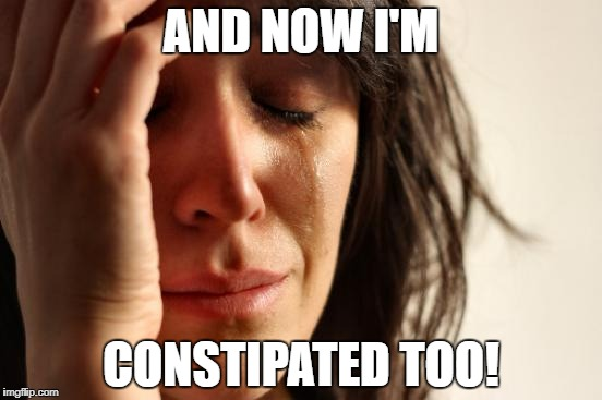 First World Problems Meme | AND NOW I'M CONSTIPATED TOO! | image tagged in memes,first world problems | made w/ Imgflip meme maker