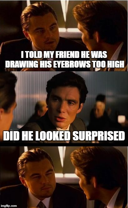Inception | I TOLD MY FRIEND HE WAS DRAWING HIS EYEBROWS TOO HIGH DID HE LOOKED SURPRISED | image tagged in memes,inception,friend,suprised,eyebrows | made w/ Imgflip meme maker
