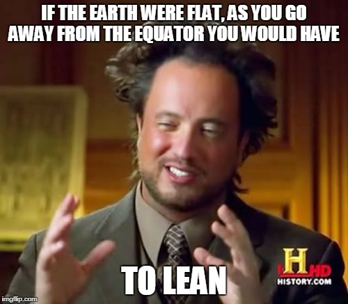 Ancient Aliens Meme | IF THE EARTH WERE FLAT, AS YOU GO AWAY FROM THE EQUATOR YOU WOULD HAVE TO LEAN | image tagged in memes,ancient aliens | made w/ Imgflip meme maker
