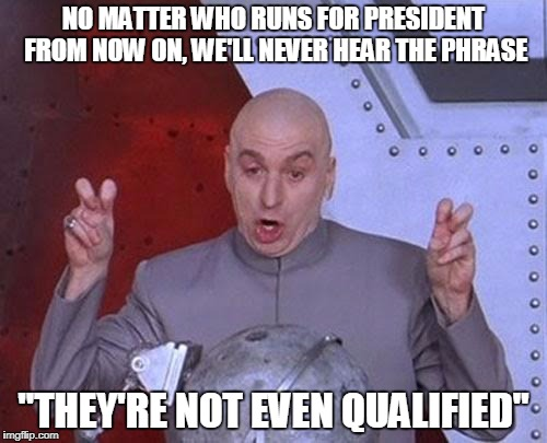"Dr Evil Laser Meme | NO MATTER WHO RUNS FOR PRESIDENT FROM NOW ON, WE'LL NEVER HEAR THE PHRASE ""THEY'RE NOT EVEN QUALIFIED"" 