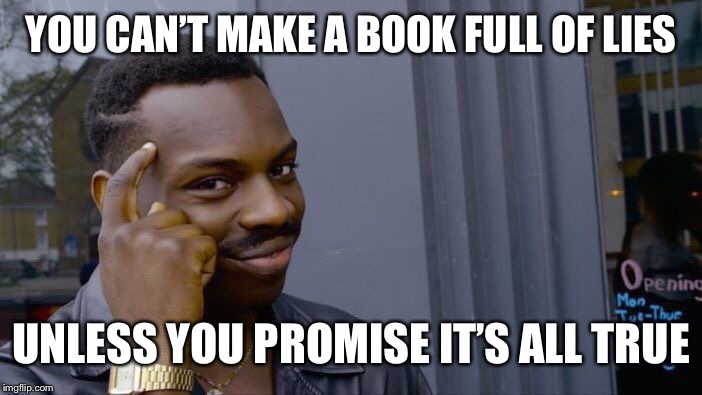 Roll Safe Think About It Meme | YOU CAN'T MAKE A BOOK FULL OF LIES UNLESS YOU PROMISE IT'S ALL TRUE | image tagged in memes,roll safe think about it | made w/ Imgflip meme maker