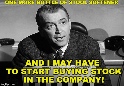 ONE MORE BOTTLE OF STOOL SOFTENER AND I MAY HAVE TO START BUYING STOCK IN THE COMPANY! | made w/ Imgflip meme maker