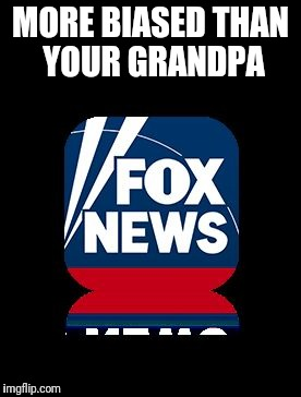 MORE BIASED THAN YOUR GRANDPA | image tagged in fox | made w/ Imgflip meme maker