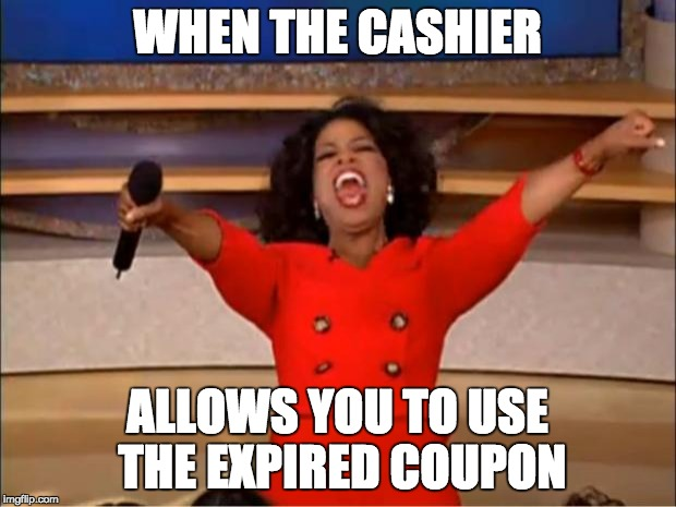 Oprah You Get A Meme | WHEN THE CASHIER ALLOWS YOU TO USE THE EXPIRED COUPON | image tagged in memes,oprah you get a | made w/ Imgflip meme maker