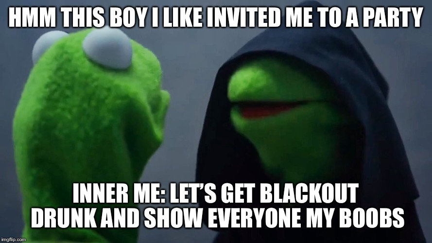 Kermit Inner Me | HMM THIS BOY I LIKE INVITED ME TO A PARTY INNER ME: LET'S GET BLACKOUT DRUNK AND SHOW EVERYONE MY BOOBS | image tagged in kermit inner me | made w/ Imgflip meme maker