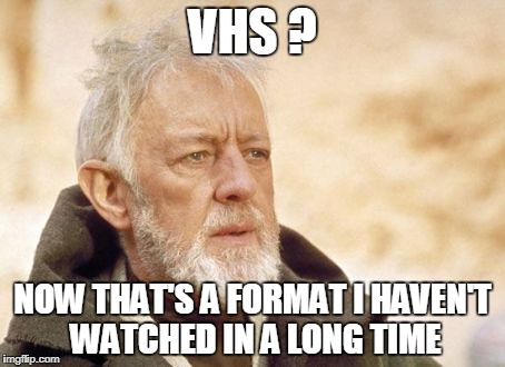 Obi Wan Kenobi Meme | VHS ? NOW THAT'S A FORMAT I HAVEN'T WATCHED IN A LONG TIME | image tagged in memes,obi wan kenobi | made w/ Imgflip meme maker