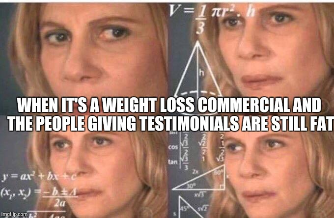 Confused woman | WHEN IT'S A WEIGHT LOSS COMMERCIAL AND THE PEOPLE GIVING TESTIMONIALS ARE STILL FAT | image tagged in julia roberts math,dieting | made w/ Imgflip meme maker