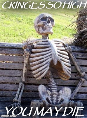 Waiting Skeleton Meme | CRINGES SO HIGH YOU MAY DIE | image tagged in memes,waiting skeleton | made w/ Imgflip meme maker