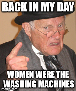 BACK IN MY DAY WOMEN WERE THE WASHING MACHINES | made w/ Imgflip meme maker