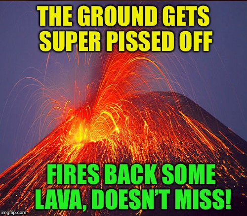 THE GROUND GETS SUPER PISSED OFF FIRES BACK SOME LAVA, DOESN'T MISS! | made w/ Imgflip meme maker