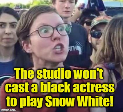 Angry Liberal | The studio won't cast a black actress to play Snow White! | image tagged in angry liberal,triggered liberal,racism | made w/ Imgflip meme maker
