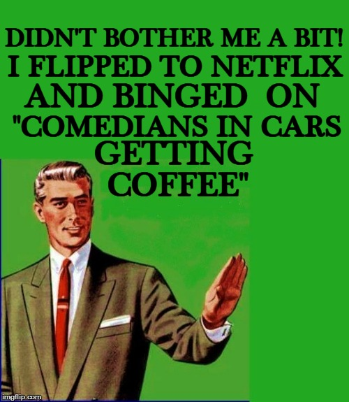 "DIDN'T BOTHER ME A BIT! COFFEE'' I FLIPPED TO NETFLIX AND BINGED  ON ""COMEDIANS IN CARS GETTING 