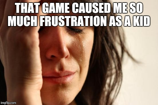 First World Problems Meme | THAT GAME CAUSED ME SO MUCH FRUSTRATION AS A KID | image tagged in memes,first world problems | made w/ Imgflip meme maker