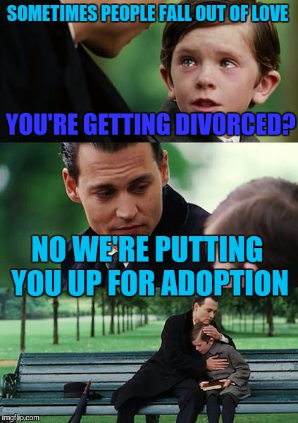 Father and son | SOMETIMES PEOPLE FALL OUT OF LOVE YOU'RE GETTING DIVORCED? NO WE'RE PUTTING YOU UP FOR ADOPTION | image tagged in memes,finding neverland | made w/ Imgflip meme maker