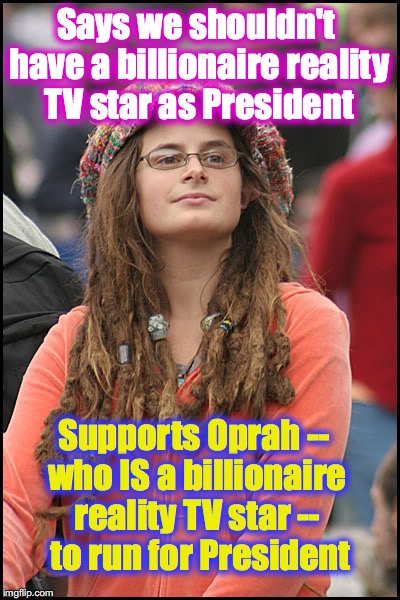 hippie girl big | Says we shouldn't have a billionaire reality TV star as President Supports Oprah -- who IS a billionaire reality TV star --  to run for Pres | image tagged in hippie girl big | made w/ Imgflip meme maker