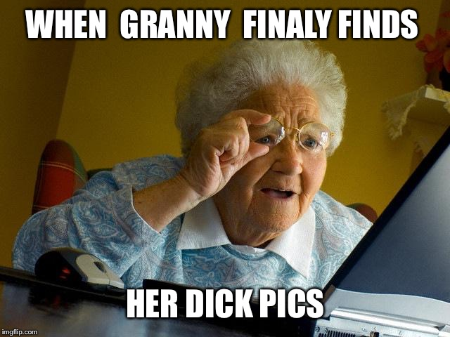 Grandma Finds The Internet Meme | WHEN  GRANNY  FINALY FINDS HER DICK PICS | image tagged in memes,grandma finds the internet | made w/ Imgflip meme maker