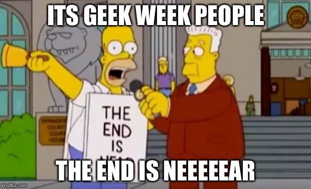 ITS GEEK WEEK PEOPLE THE END IS NEEEEEAR | image tagged in homer simpson the end is near | made w/ Imgflip meme maker