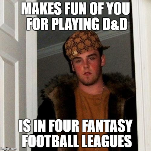 Scumbag Steve Meme | MAKES FUN OF YOU FOR PLAYING D&D IS IN FOUR FANTASY FOOTBALL LEAGUES | image tagged in memes,scumbag steve | made w/ Imgflip meme maker